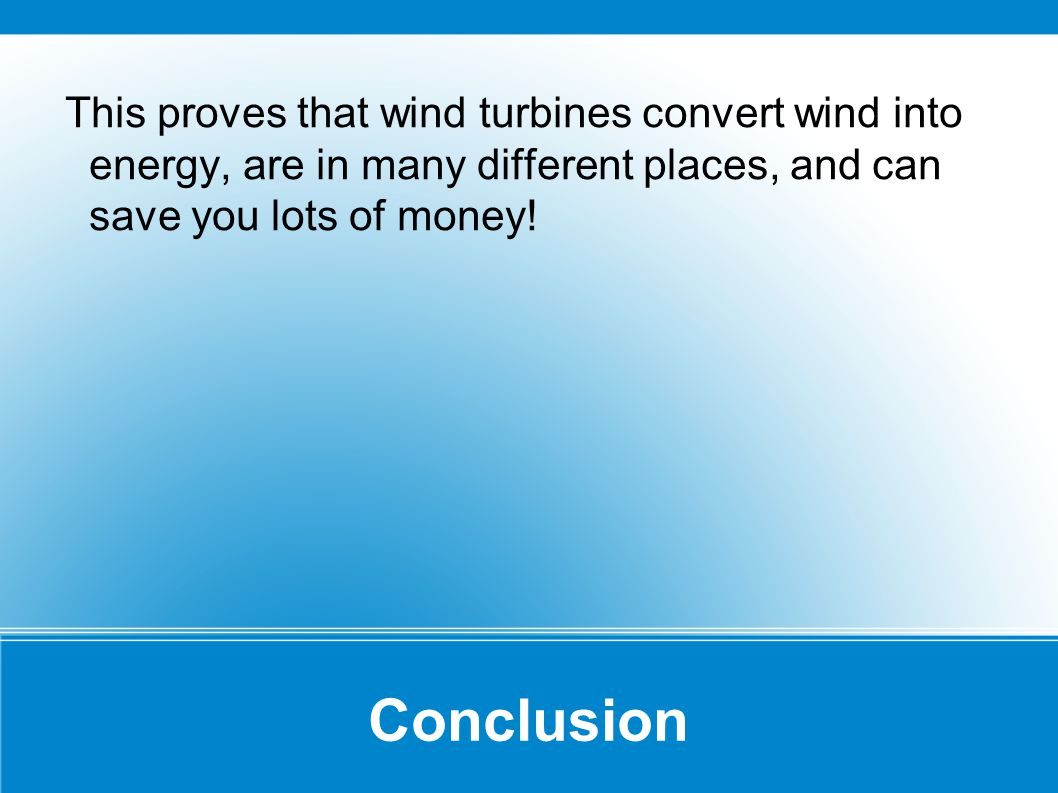 Conclusion This proves that wind turbines convert wind into energy, are in many different places, and can save you lots of money!