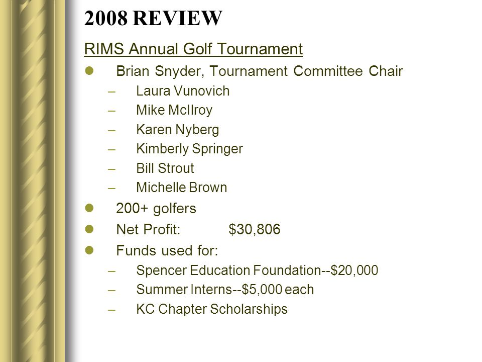 2008 REVIEW RIMS Annual Golf Tournament Brian Snyder, Tournament Committee Chair –Laura Vunovich –Mike McIlroy –Karen Nyberg –Kimberly Springer –Bill