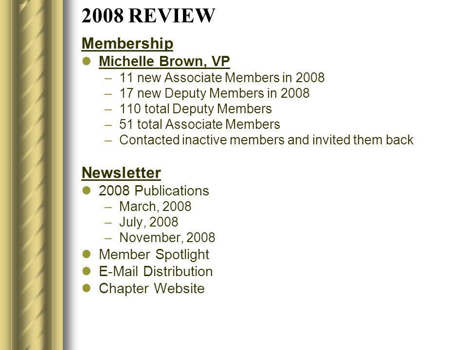 2008 REVIEW Membership Michelle Brown, VP –11 new Associate Members in 2008 –17 new Deputy Members in 2008 –110 total Deputy Members –51 total Associa