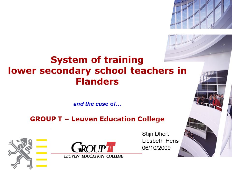 System of training lower secondary school teachers in Flanders and the case of… GROUP T – Leuven Education College Stijn Dhert Liesbeth Hens 06/10/200