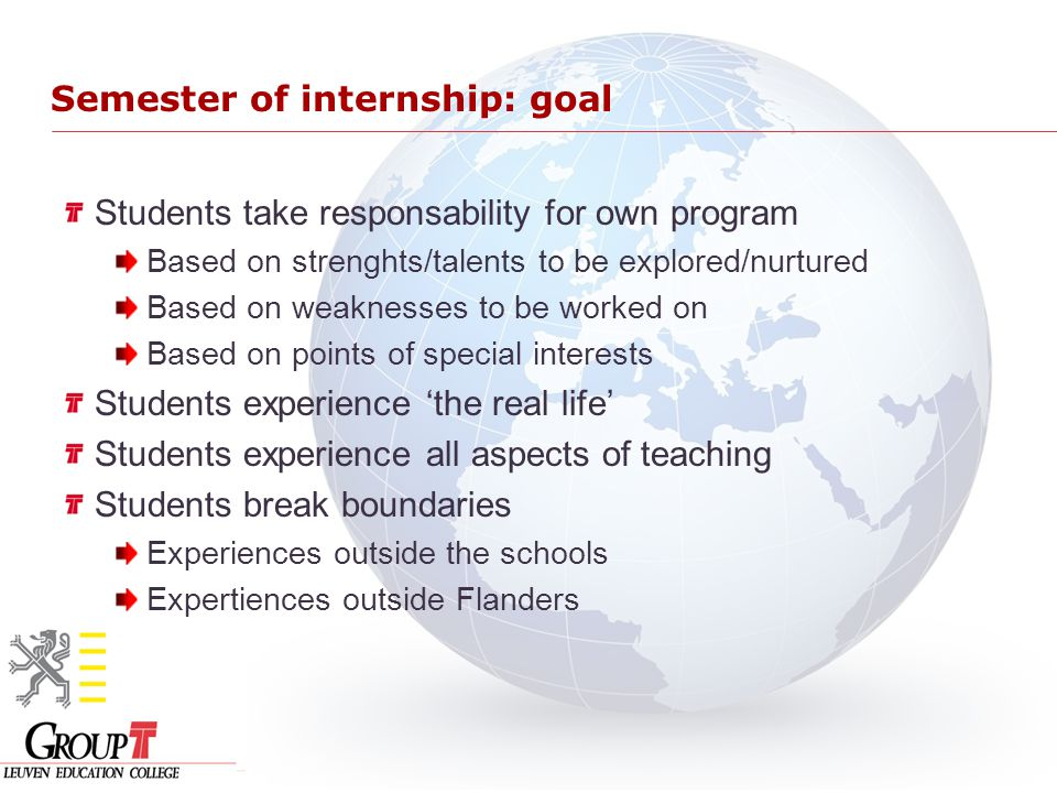 Semester of internship: goal Students take responsability for own program Based on strenghts/talents to be explored/nurtured Based on weaknesses to be