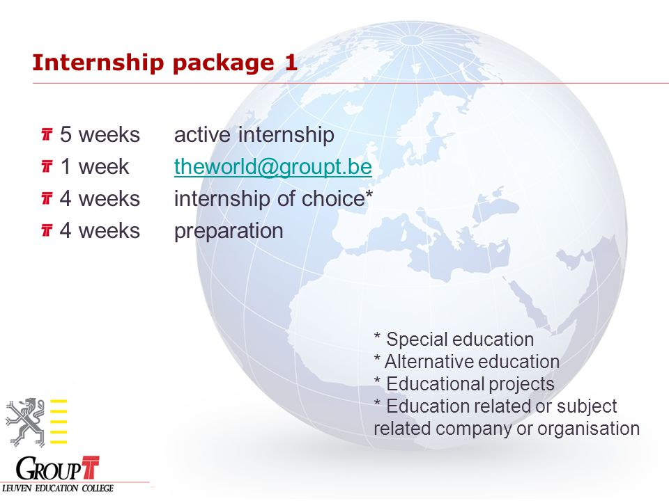 Internship package 1 5 weeksactive internship 1 week theworld@groupt.betheworld@groupt.be 4 weeksinternship of choice* 4 weekspreparation * Special ed