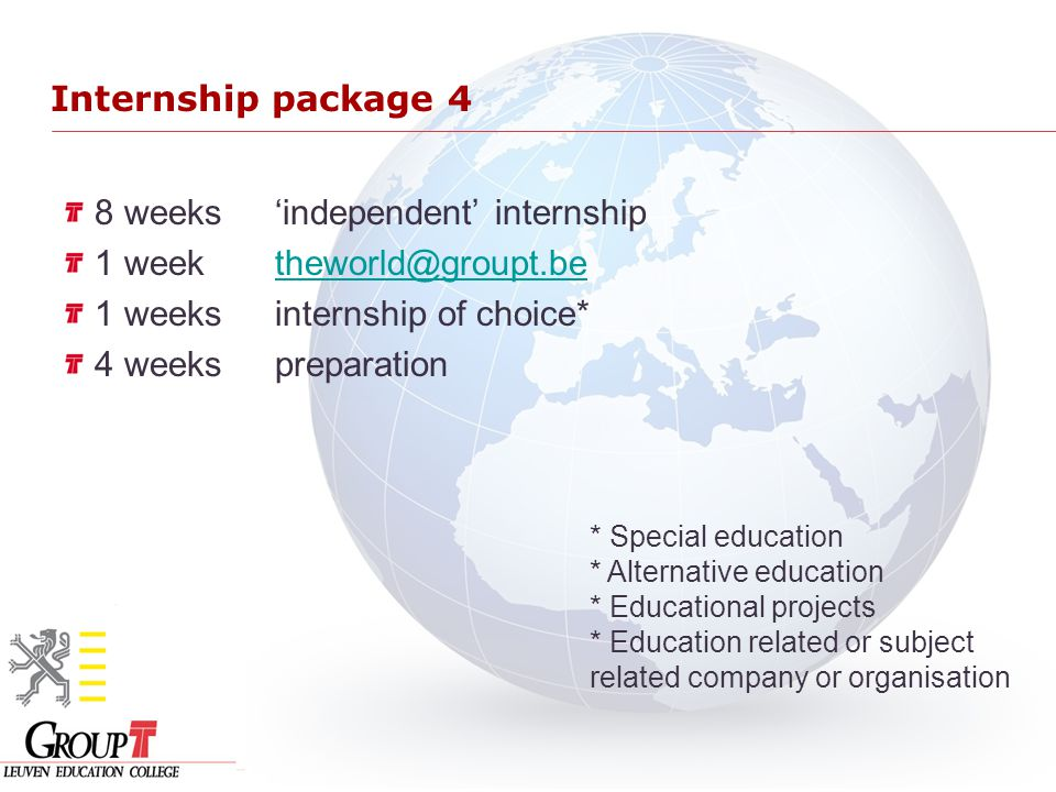 Internship package 4 8 weeks'independent' internship 1 week theworld@groupt.betheworld@groupt.be 1 weeksinternship of choice* 4 weekspreparation * Special education * Alternative education * Educational projects * Education related or subject related company or organisation