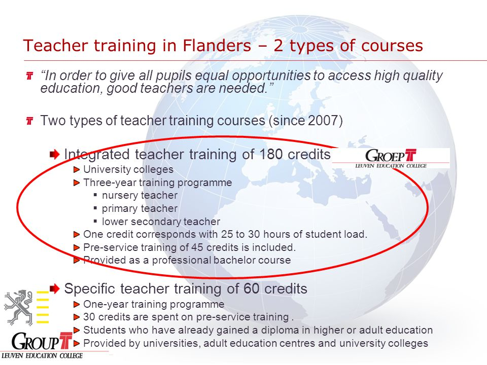 Teacher training in Flanders – 2 types of courses In order to give all pupils equal opportunities to access high quality education, good teachers are needed. Two types of teacher training courses (since 2007) Integrated teacher training of 180 credits University colleges Three-year training programme  nursery teacher  primary teacher  lower secondary teacher One credit corresponds with 25 to 30 hours of student load.