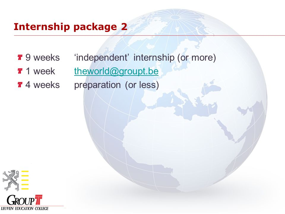 Internship package 2 9 weeks'independent' internship (or more) 1 week theworld@groupt.betheworld@groupt.be 4 weekspreparation (or less)
