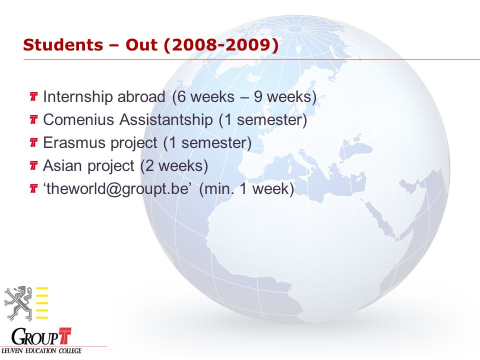 Internship abroad (6 weeks – 9 weeks) Comenius Assistantship (1 semester) Erasmus project (1 semester) Asian project (2 weeks) 'theworld@groupt.be' (min.