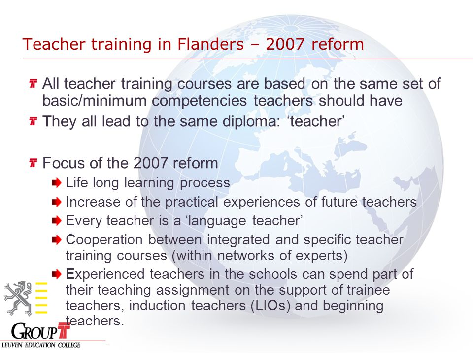 Teacher training in Flanders – 2007 reform All teacher training courses are based on the same set of basic/minimum competencies teachers should have They all lead to the same diploma: 'teacher' Focus of the 2007 reform Life long learning process Increase of the practical experiences of future teachers Every teacher is a 'language teacher' Cooperation between integrated and specific teacher training courses (within networks of experts) Experienced teachers in the schools can spend part of their teaching assignment on the support of trainee teachers, induction teachers (LIOs) and beginning teachers.