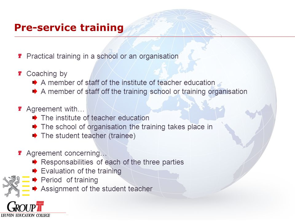 Pre-service training Practical training in a school or an organisation Coaching by A member of staff of the institute of teacher education A member of staff off the training school or training organisation Agreement with… The institute of teacher education The school of organisation the training takes place in The student teacher (trainee) Agreement concerning… Responsabilities of each of the three parties Evaluation of the training Period of training Assignment of the student teacher