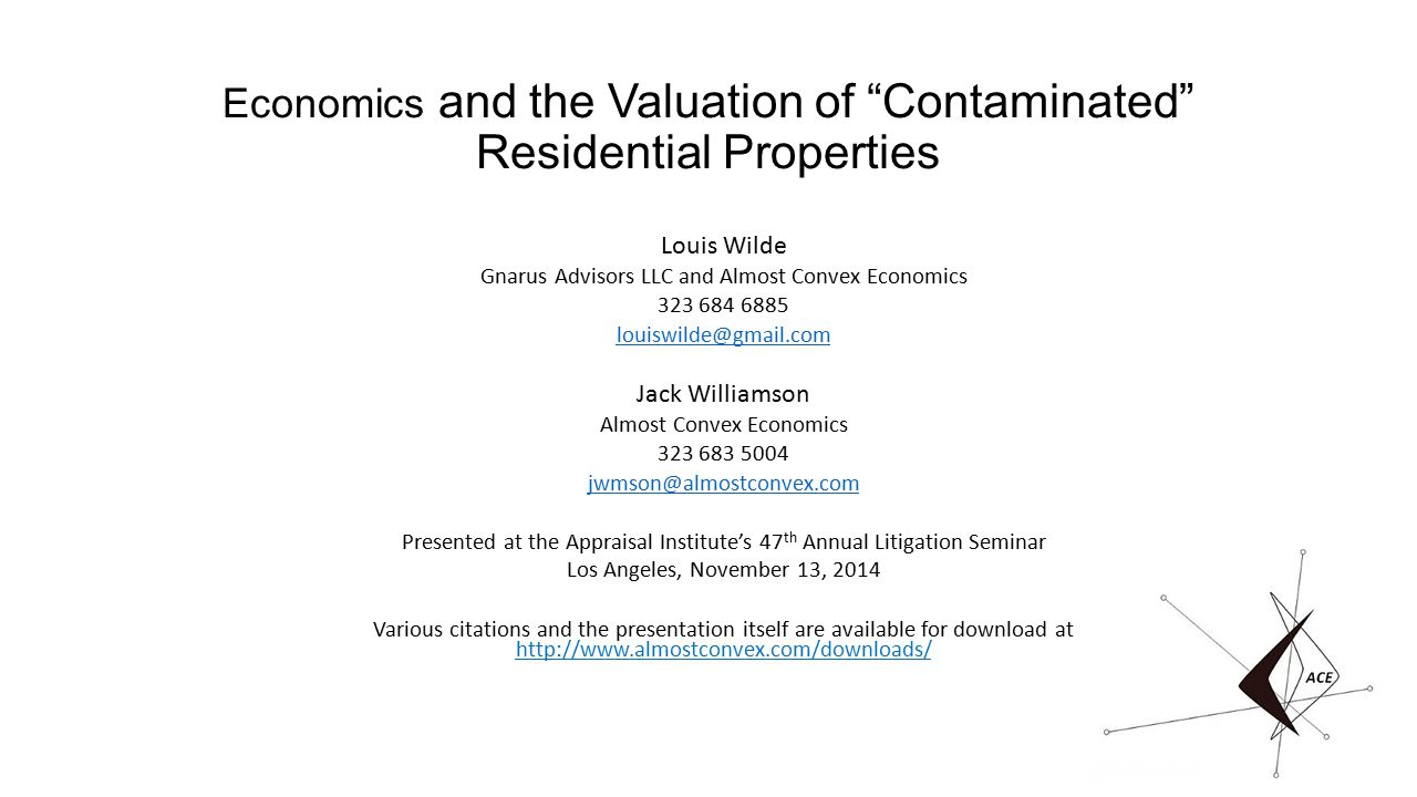 Economics and the Valuation of Contaminated Residential Properties Louis Wilde Gnarus Advisors LLC and Almost Convex Economics 323 684 6885 louiswilde@gmail.com Jack Williamson Almost Convex Economics 323 683 5004 jwmson@almostconvex.com Presented at the Appraisal Institute's 47 th Annual Litigation Seminar Los Angeles, November 13, 2014 Various citations and the presentation itself are available for download at http://www.almostconvex.com/downloads/