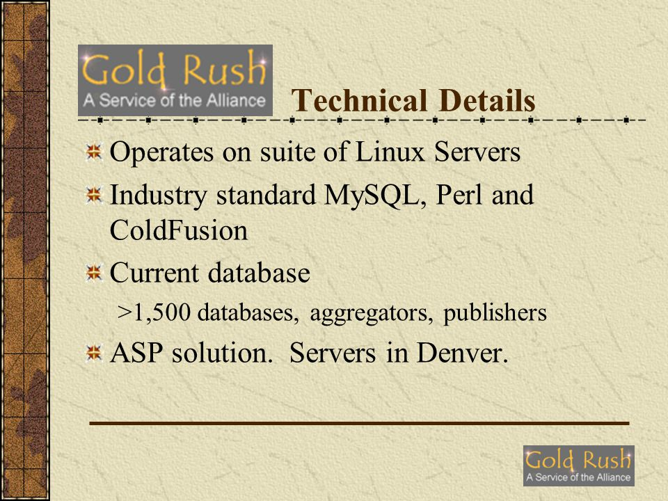 Technical Details Operates on suite of Linux Servers Industry standard MySQL, Perl and ColdFusion Current database >1,500 databases, aggregators, publishers ASP solution.
