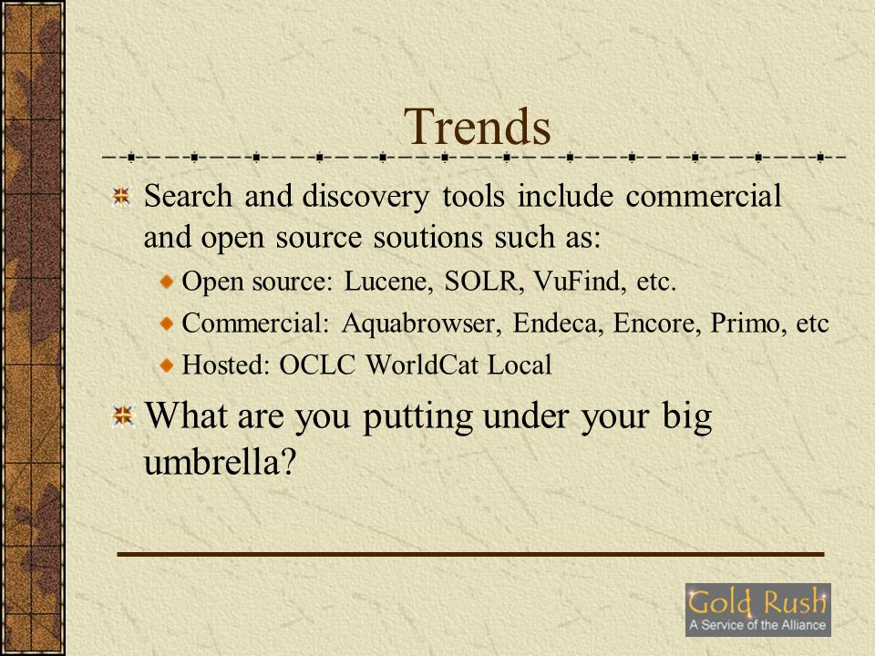 Trends Why the big umbrella Super fast response time (like Google) Great control over look and feel including tag clouds, graphical representation, better screen layout, etc.