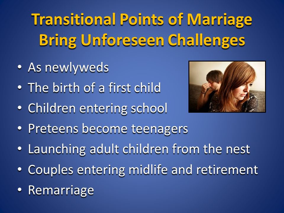 Transitional Points of Marriage Bring Unforeseen Challenges As newlyweds As newlyweds The birth of a first child The birth of a first child Children entering school Children entering school Preteens become teenagers Preteens become teenagers Launching adult children from the nest Launching adult children from the nest Couples entering midlife and retirement Couples entering midlife and retirement Remarriage Remarriage