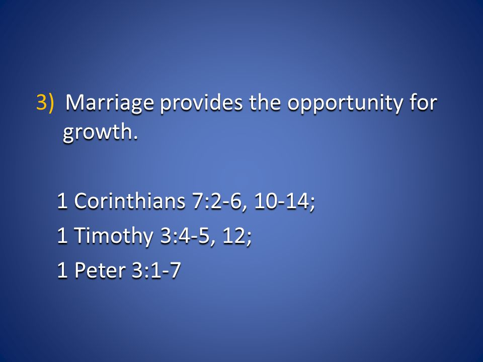 Marriage provides the opportunity for growth. 3) Marriage provides the opportunity for growth. 1 Corinthians 7:2-6, 10-14; 1 Timothy 3:4-5, 12; 1 Pete