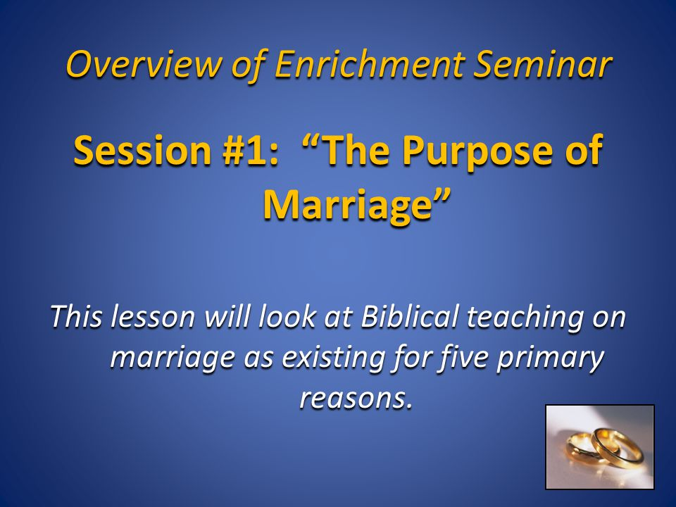 "Overview of Enrichment Seminar Session #1: ""The Purpose of Marriage"" This lesson will look at Biblical teaching on marriage as existing for five prima"