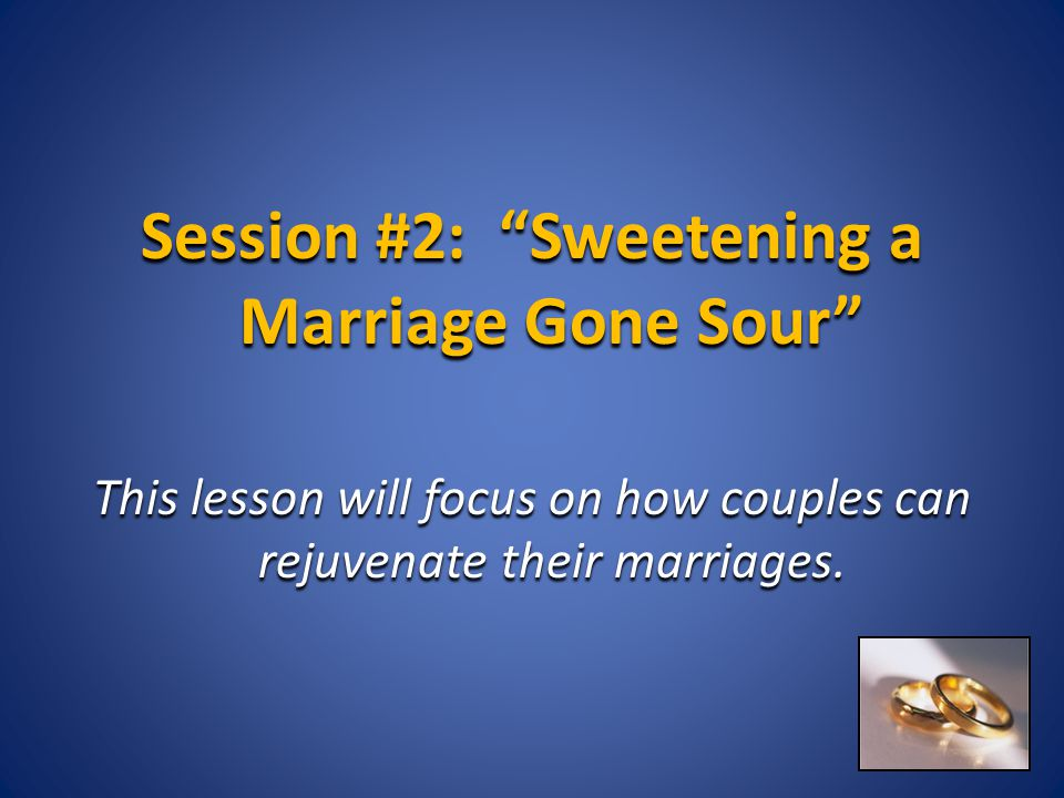 "Session #2: ""Sweetening a Marriage Gone Sour"" This lesson will focus on how couples can rejuvenate their marriages."
