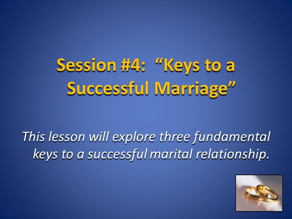 "Session #4: ""Keys to a Successful Marriage"" This lesson will explore three fundamental keys to a successful marital relationship."