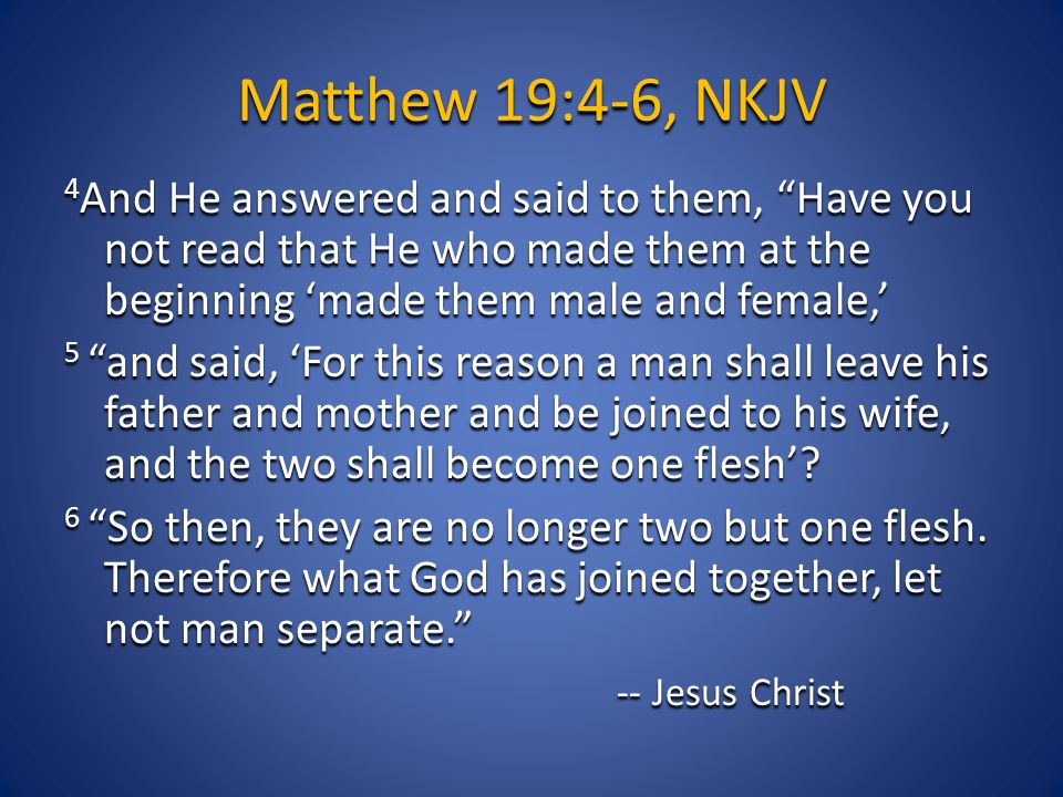 Matthew 19:4-6, NKJV 4 And He answered and said to them, Have you not read that He who made them at the beginning 'made them male and female,' 5 and said, 'For this reason a man shall leave his father and mother and be joined to his wife, and the two shall become one flesh'.