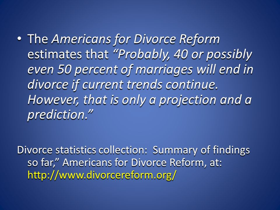 "The Americans for Divorce Reform estimates that ""Probably, 40 or possibly even 50 percent of marriages will end in divorce if current trends continue."