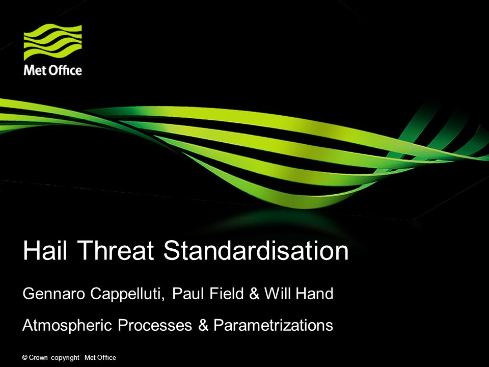 © Crown copyright Met Office Hail Threat Standardisation Gennaro Cappelluti, Paul Field & Will Hand Atmospheric Processes & Parametrizations