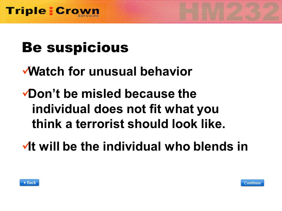 Be suspicious Watch for unusual behavior Don't be misled because the individual does not fit what you think a terrorist should look like. It will be t