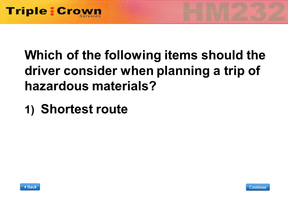 Which of the following items should the driver consider when planning a trip of hazardous materials? 1) Shortest route Which of the following items sh