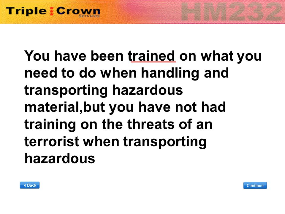 You have been trained on what you need to do when handling and transporting hazardous material,but you have not had training on the threats of an terr