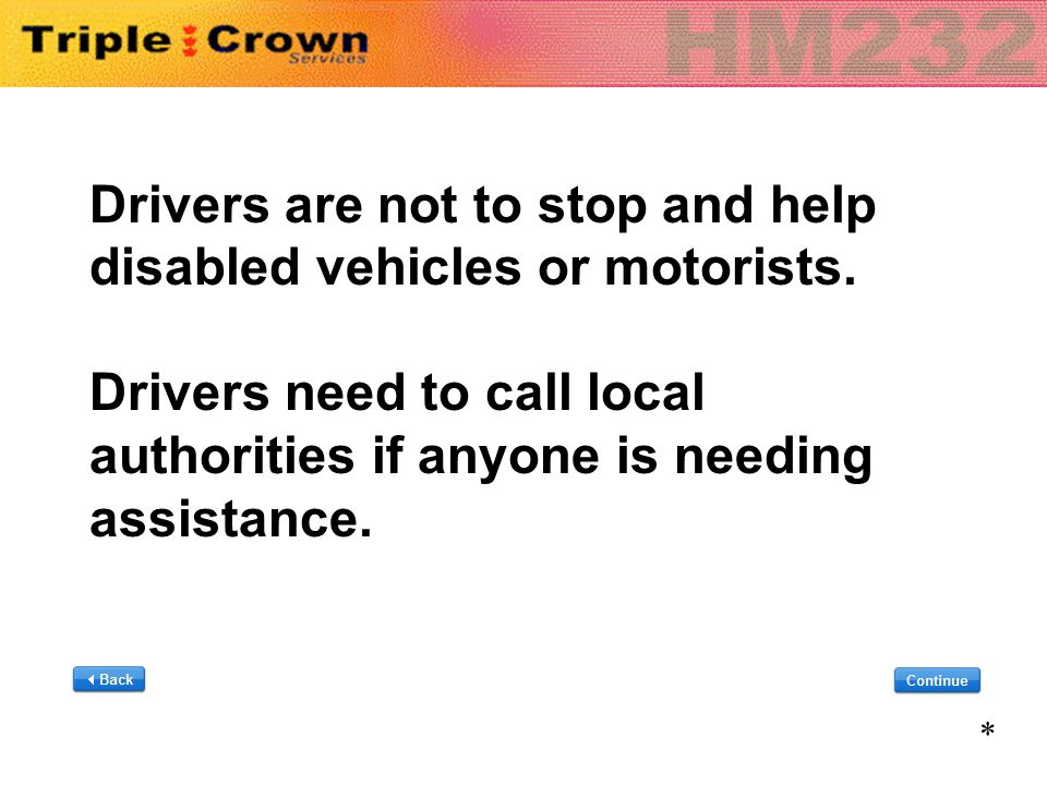 Drivers are not to stop and help disabled vehicles or motorists. Drivers need to call local authorities if anyone is needing assistance. Drivers are n