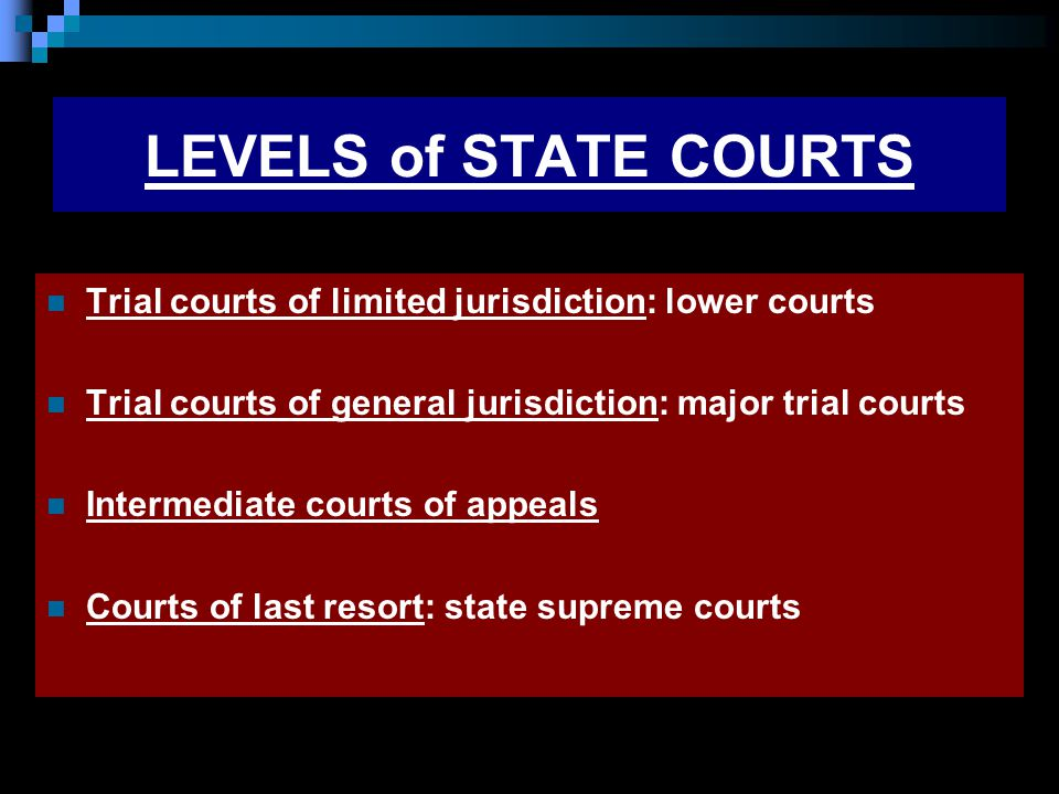 LEVELS of STATE COURTS Trial courts of limited jurisdiction: lower courts Trial courts of general jurisdiction: major trial courts Intermediate courts