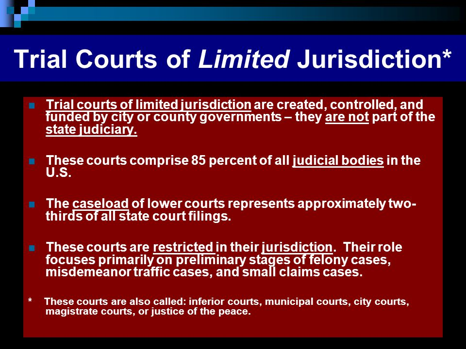 Trial Courts of Limited Jurisdiction* Trial courts of limited jurisdiction are created, controlled, and funded by city or county governments – they ar