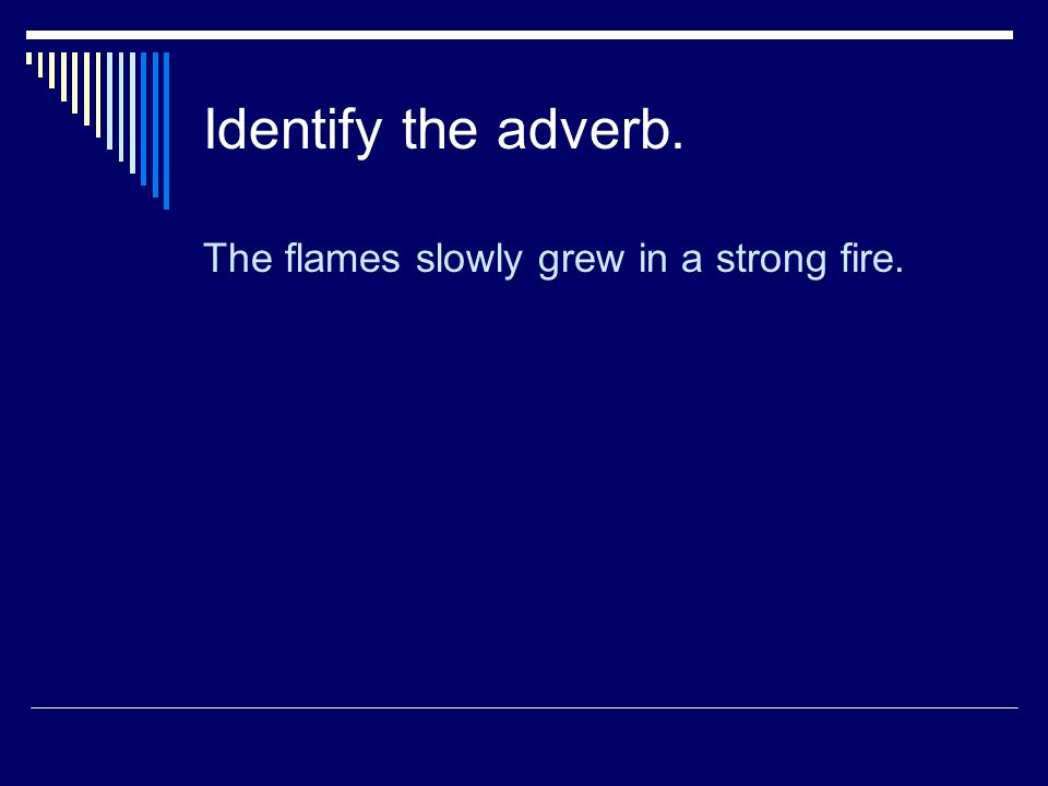 Identify the adverb. The flames slowly grew in a strong fire.