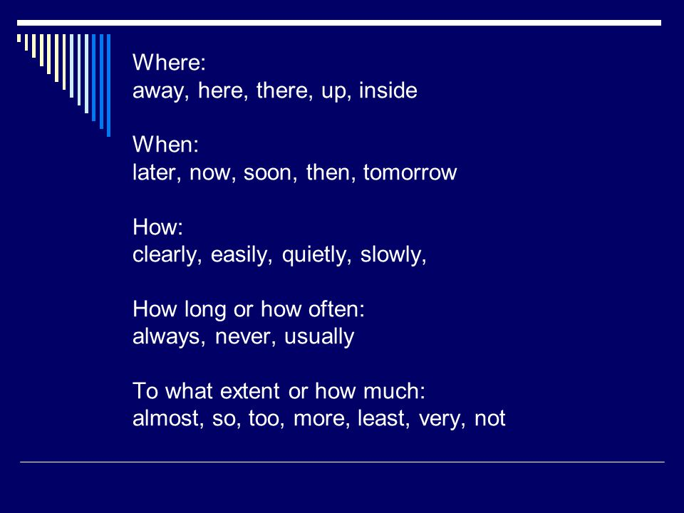 Where: away, here, there, up, inside When: later, now, soon, then, tomorrow How: clearly, easily, quietly, slowly, How long or how often: always, neve