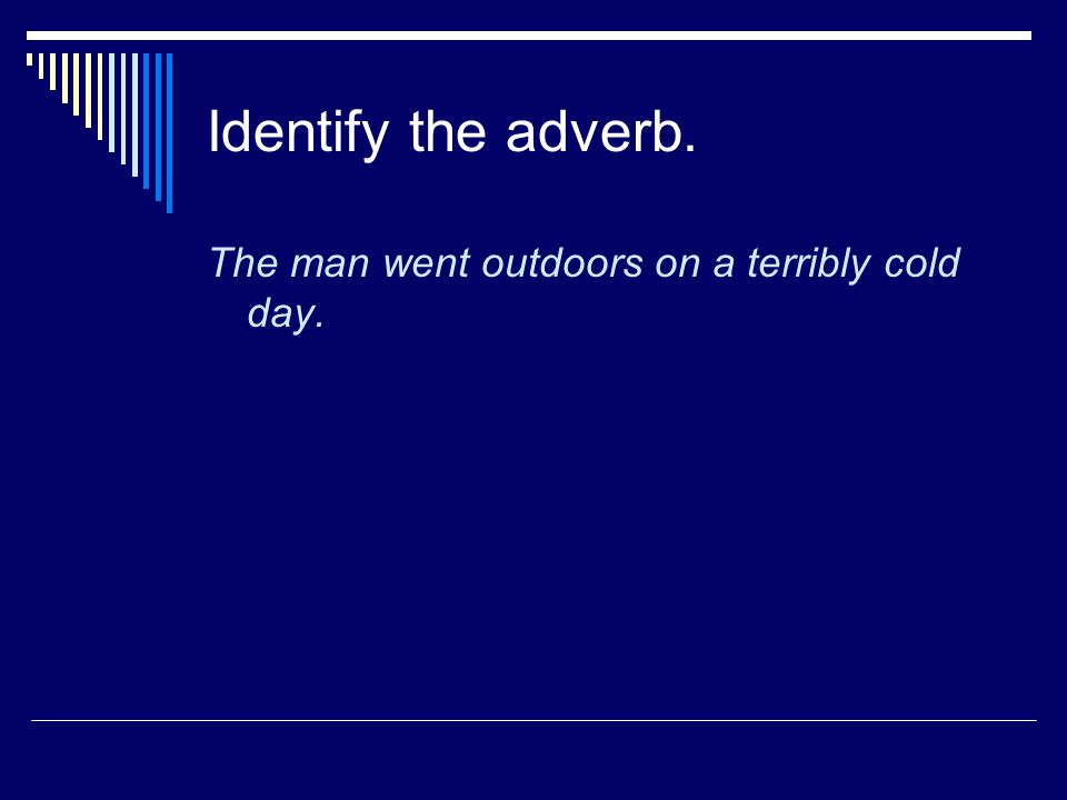 Identify the adverb. The man went outdoors on a terribly cold day.