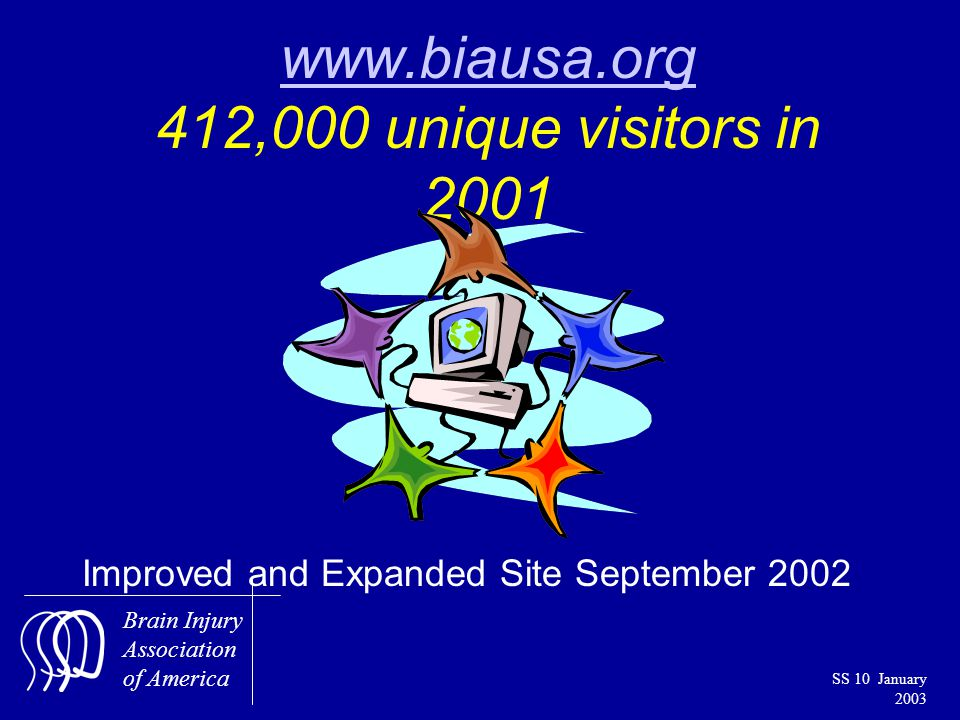 Brain Injury Association of America SS 10 January 2003 www.biausa.org www.biausa.org 412,000 unique visitors in 2001 Improved and Expanded Site September 2002