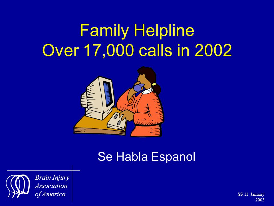 Brain Injury Association of America SS 11 January 2003 Family Helpline Over 17,000 calls in 2002 Se Habla Espanol