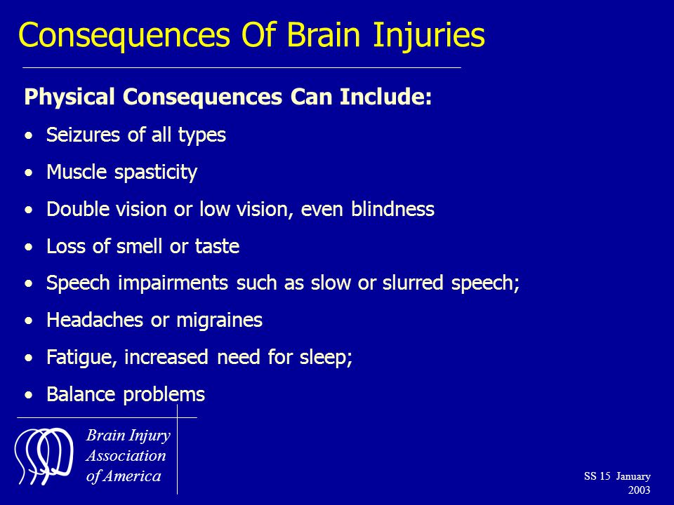 Brain Injury Association of America SS 15 January 2003 Consequences Of Brain Injuries Physical Consequences Can Include: Seizures of all types Muscle spasticity Double vision or low vision, even blindness Loss of smell or taste Speech impairments such as slow or slurred speech; Headaches or migraines Fatigue, increased need for sleep; Balance problems