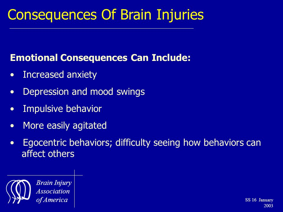 Brain Injury Association of America SS 16 January 2003 Consequences Of Brain Injuries Emotional Consequences Can Include: Increased anxiety Depression and mood swings Impulsive behavior More easily agitated Egocentric behaviors; difficulty seeing how behaviors can affect others