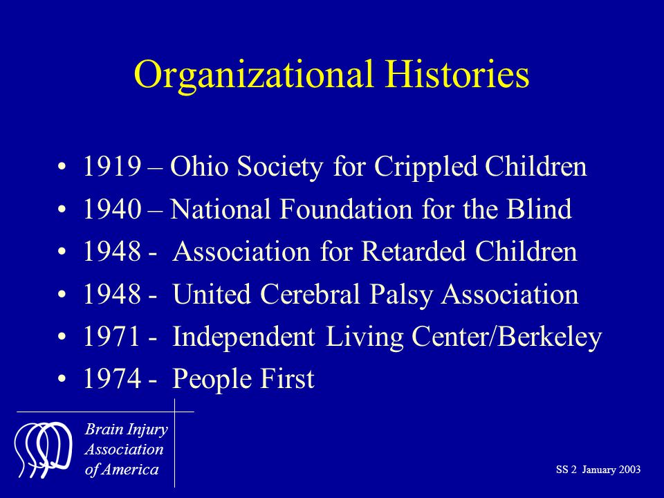 Brain Injury Association of America SS 2 January 2003 Organizational Histories 1919 – Ohio Society for Crippled Children 1940 – National Foundation for the Blind 1948 - Association for Retarded Children 1948 - United Cerebral Palsy Association 1971 - Independent Living Center/Berkeley 1974 - People First