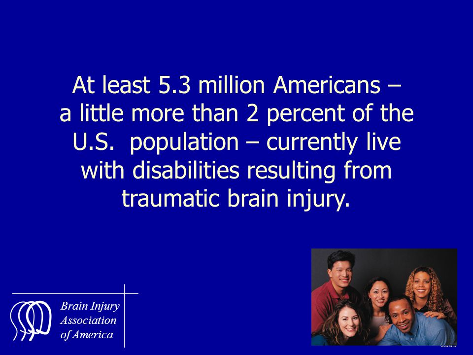 Brain Injury Association of America SS 21 January 2003 At least 5.3 million Americans – a little more than 2 percent of the U.S.
