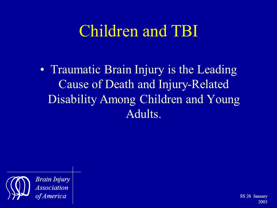 Brain Injury Association of America SS 26 January 2003 Children and TBI Traumatic Brain Injury is the Leading Cause of Death and Injury-Related Disability Among Children and Young Adults.