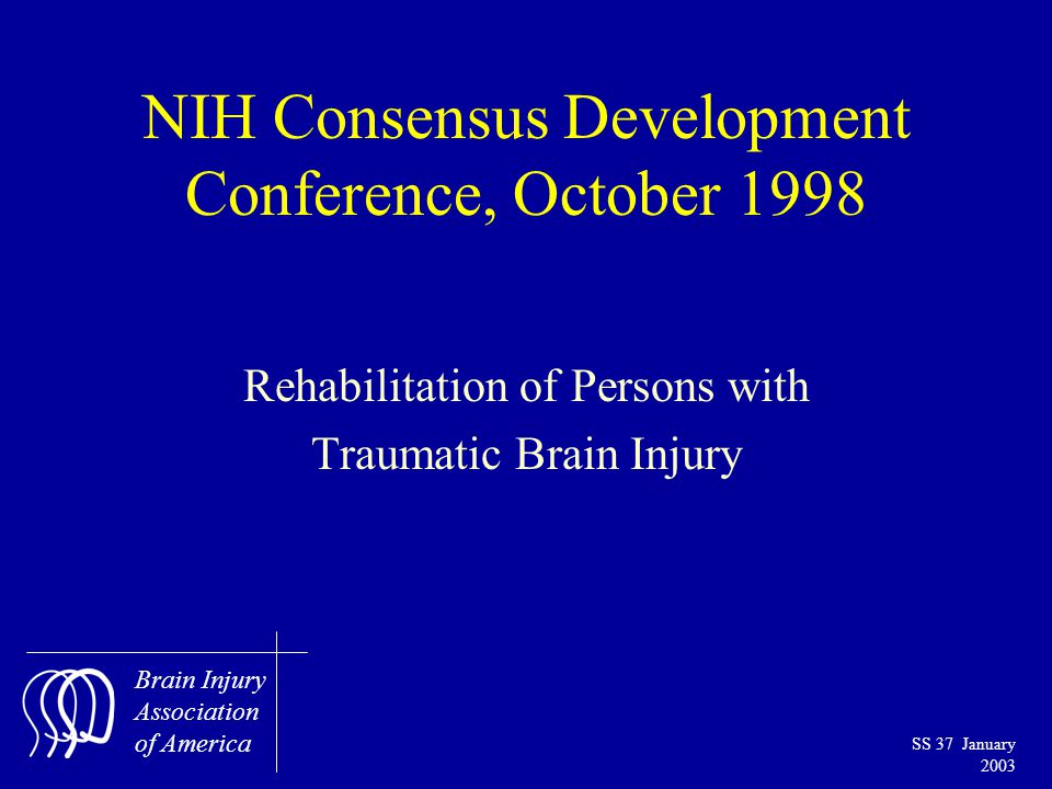 Brain Injury Association of America SS 37 January 2003 NIH Consensus Development Conference, October 1998 Rehabilitation of Persons with Traumatic Brain Injury