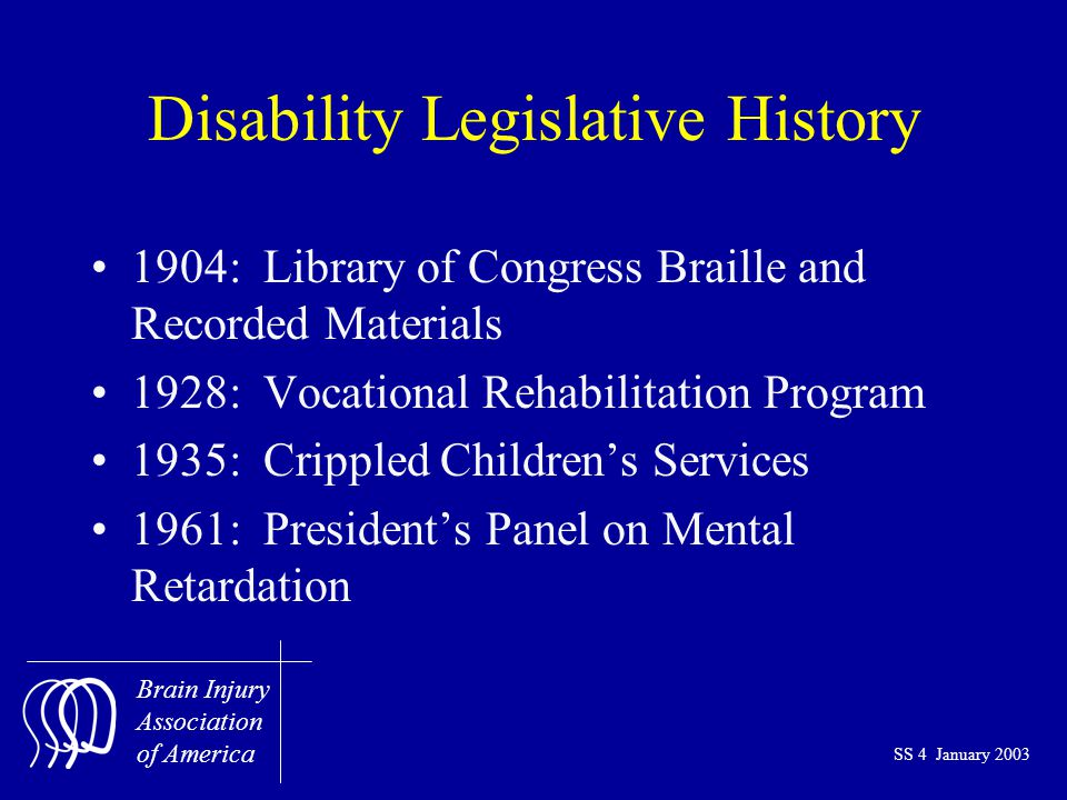 Brain Injury Association of America SS 4 January 2003 Disability Legislative History 1904: Library of Congress Braille and Recorded Materials 1928: Vocational Rehabilitation Program 1935: Crippled Children's Services 1961: President's Panel on Mental Retardation