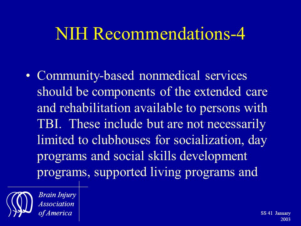 Brain Injury Association of America SS 41 January 2003 NIH Recommendations-4 Community-based nonmedical services should be components of the extended care and rehabilitation available to persons with TBI.