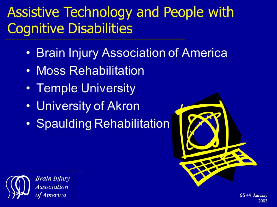 Brain Injury Association of America SS 44 January 2003 Assistive Technology and People with Cognitive Disabilities Brain Injury Association of America Moss Rehabilitation Temple University University of Akron Spaulding Rehabilitation