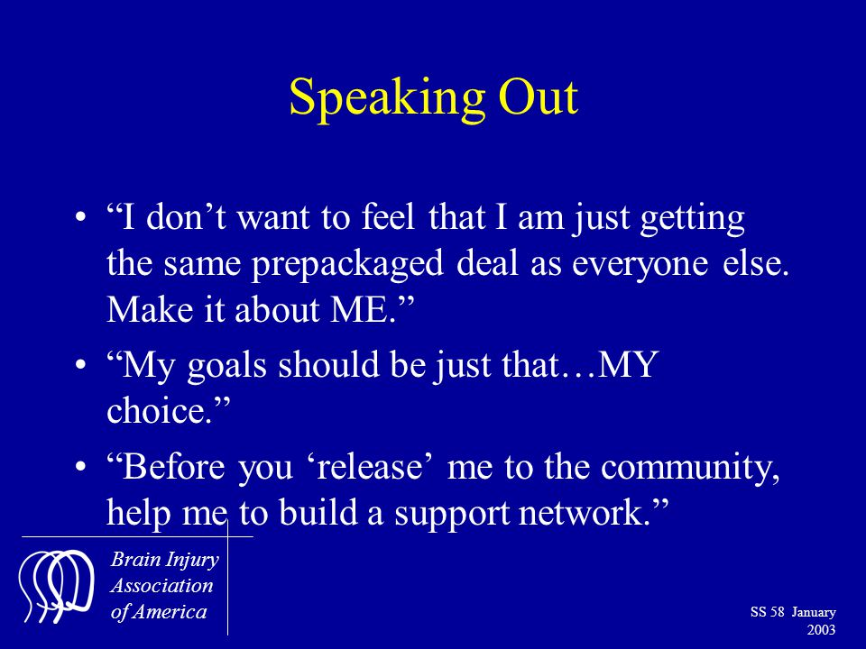 Brain Injury Association of America SS 58 January 2003 Speaking Out I don't want to feel that I am just getting the same prepackaged deal as everyone else.