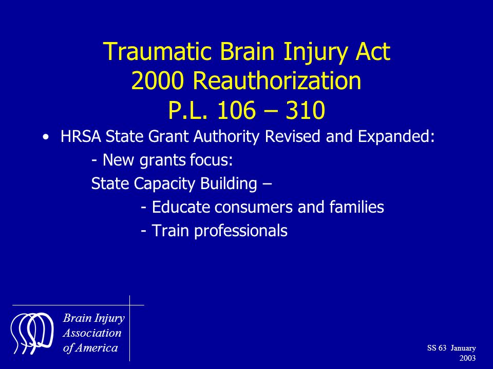 Brain Injury Association of America SS 63 January 2003 Traumatic Brain Injury Act 2000 Reauthorization P.L.