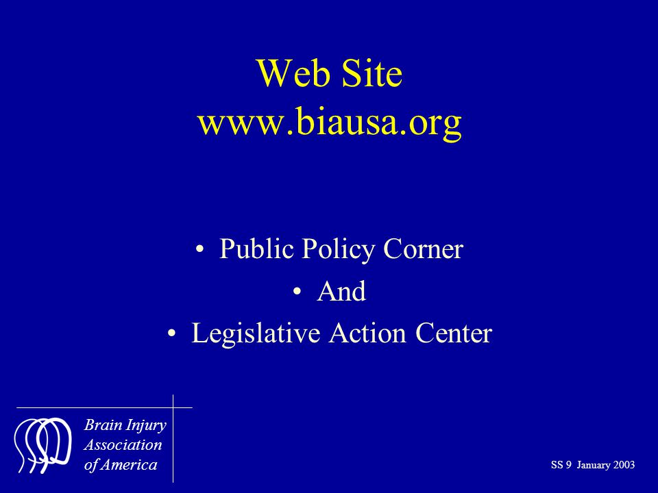 Brain Injury Association of America SS 9 January 2003 Web Site www.biausa.org Public Policy Corner And Legislative Action Center