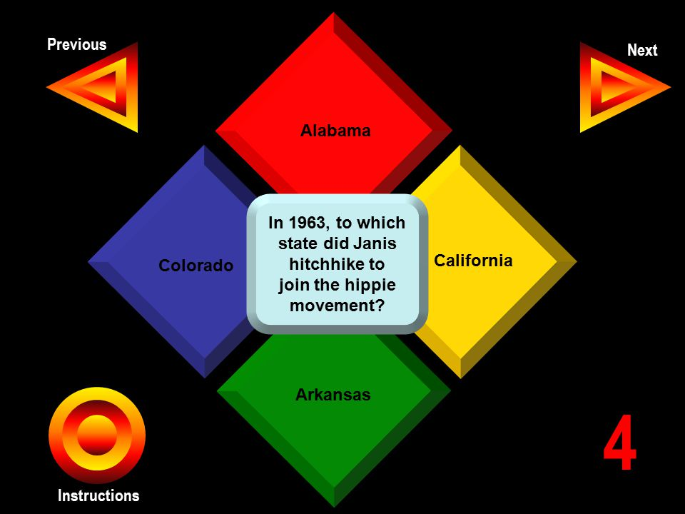 Previous Next Instructions Alabama California Arkansas Colorado 4 In 1963, to which state did Janis hitchhike to join the hippie movement