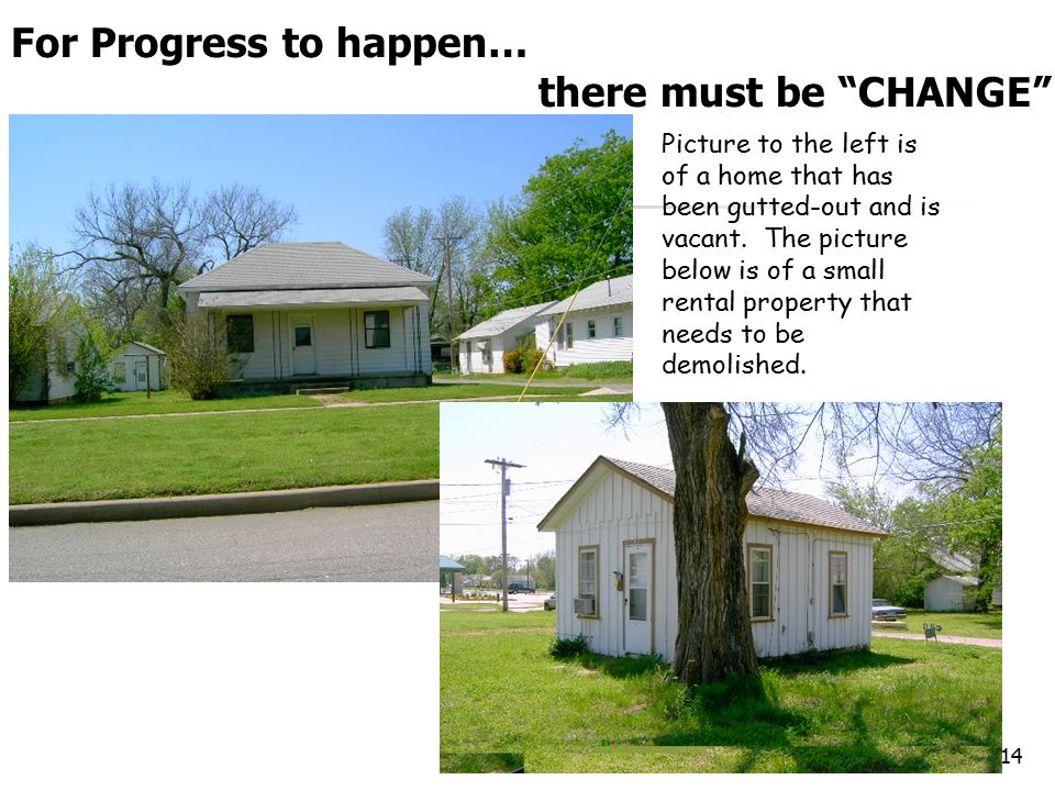 14 For Progress to happen… there must be CHANGE Picture to the left is of a home that has been gutted-out and is vacant.
