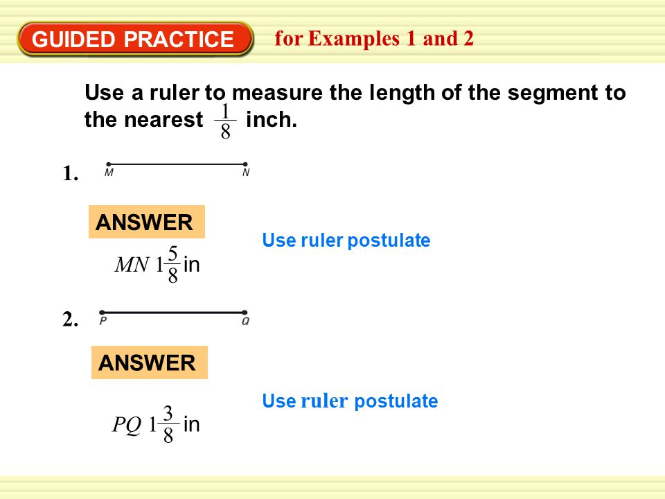 GUIDED PRACTICE for Examples 1 and 2 Use a ruler to measure the length of the segment to the nearest inch. 1 8 1. 2. MN 1 in 5 8 ANSWER Use ruler post