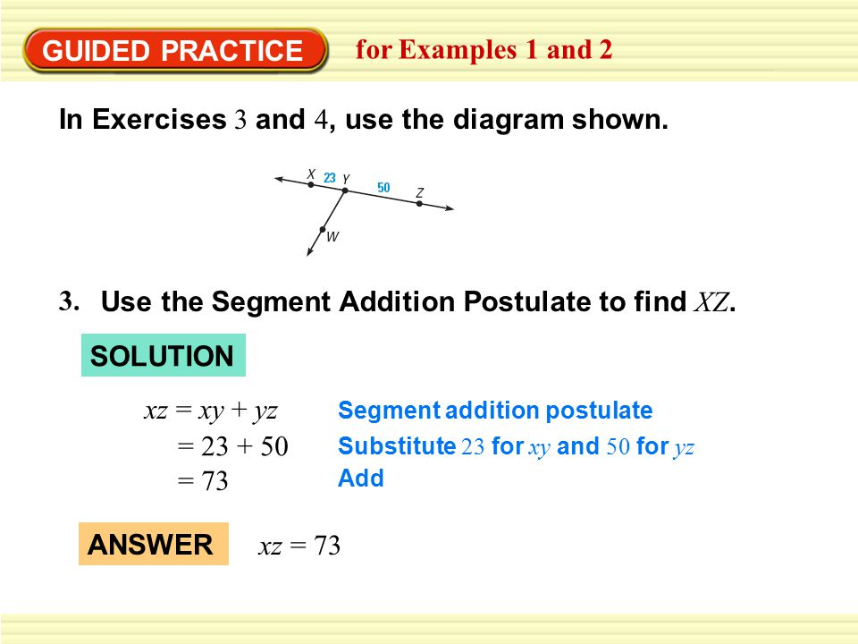 GUIDED PRACTICE for Examples 1 and 2 3. Use the Segment Addition Postulate to find XZ. In Exercises 3 and 4, use the diagram shown. xz = xy + yz = 23